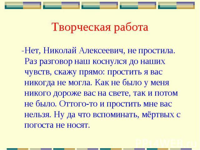Творческая работа -Нет, Николай Алексеевич, не простила. Раз разговор наш коснулся до наших чувств, скажу прямо: простить я вас никогда не могла. Как не было у меня никого дороже вас на свете, так и потом не было. Оттого-то и простить мне вас нельзя…
