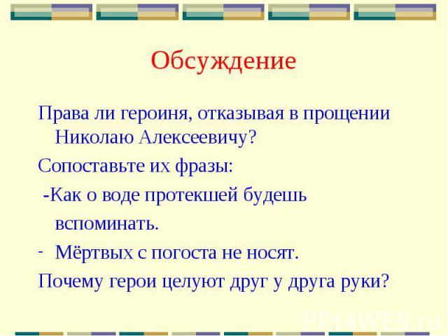 Обсуждение Права ли героиня, отказывая в прощении Николаю Алексеевичу?Сопоставьте их фразы: -Как о воде протекшей будешьвспоминать.Мёртвых с погоста не носят.Почему герои целуют друг у друга руки?