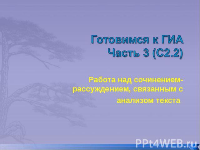 Готовимся к ГИАЧасть 3 (С2.2) Работа над сочинением-рассуждением, связанным с анализом текста