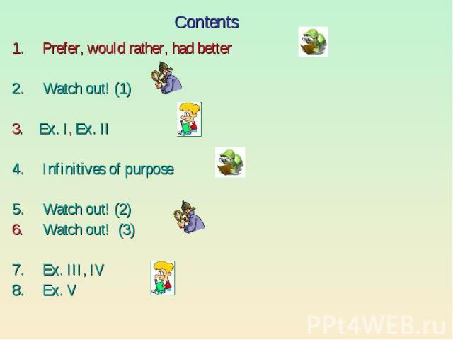 Contents Prefer, would rather, had betterWatch out! (1)3. Ex. I, Ex. IIInfinitives of purposeWatch out! (2)6. Watch out! (3)Ex. III, IVEx. V