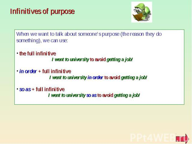 Infinitives of purpose When we want to talk about someone's purpose (the reason they do something), we can use: the full infinitive I went to university to avoid getting a job! in order + full infinitive I went to university in order to avoid gettin…