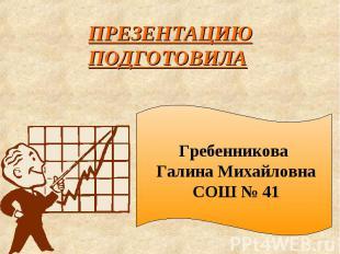 ПРЕЗЕНТАЦИЮ ПОДГОТОВИЛА Гребенникова Галина Михайловна СОШ № 41
