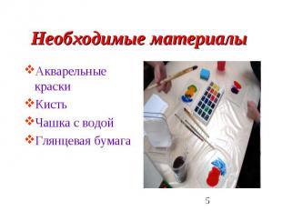 Необходимые материалы Акварельные краски КистьЧашка с водой Глянцевая бумага