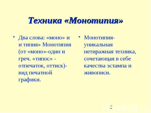 Техника «Монотипия» Два слова: «моно» и и типия» Монотипия (от «моно»-один и греч. «типос» - отпечаток, оттиск)-вид печатной графики.Монотипия-уникальная нетиражная техника, сочетающая в себе качества эстампа и живописи.