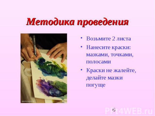 Методика проведения Возьмите 2 листаНанесите краски: мазками, точками, полосамиКраски не жалейте, делайте мазки погуще