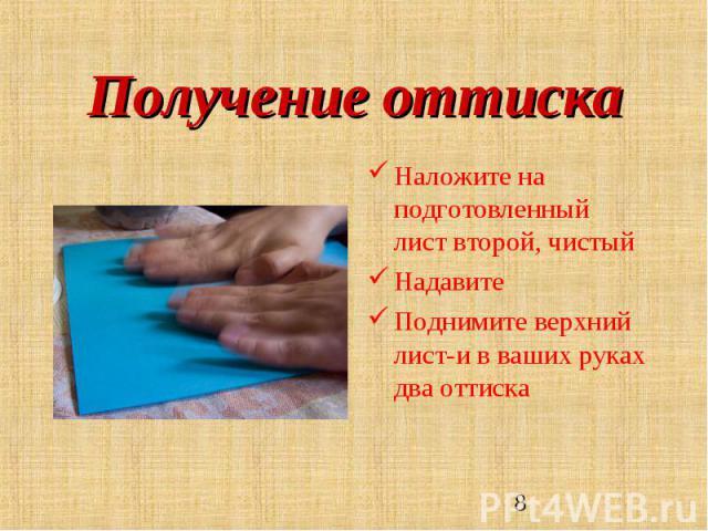 Получение оттиска Наложите на подготовленный лист второй, чистый НадавитеПоднимите верхний лист-и в ваших руках два оттиска