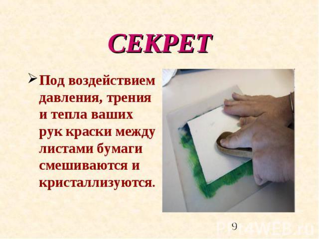 СЕКРЕТ Под воздействием давления, трения и тепла ваших рук краски между листами бумаги смешиваются и кристаллизуются.
