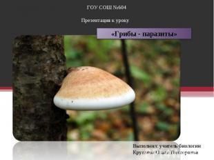 ГОУ СОШ №604Презентация к уроку «Грибы - паразиты»Выполнил: учитель биологииКруг