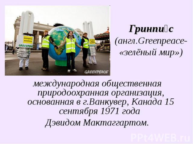 Гринпис (англ.Greenpeace-«зелёный мир») международная общественная природоохранная организация, основанная в г.Ванкувер, Канада 15 сентября 1971года Дэвидом Мактаггартом.