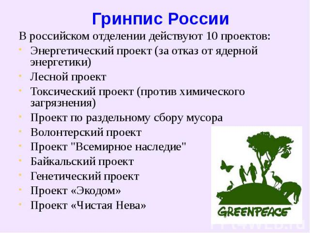 Гринпис России В российском отделении действуют 10 проектов:Энергетический проект (за отказ от ядерной энергетики) Лесной проект Токсический проект (против химического загрязнения) Проект по раздельному сбору мусораВолонтерский проектПроект