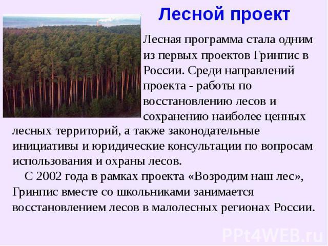 Лесной проект Лесная программастала одним из первых проектов Гринпис в России. Среди направлений проекта - работы по восстановлению лесов и сохранению наиболее ценныхлесных территорий, а также законодательныеинициативы и юридические консультации по…
