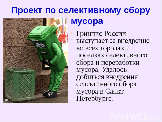 Проект по селективному сбору мусора Гринпис России выступает за внедрение во всех городах и поселках селективного сбора и переработки мусора. Удалось добиться внедрения селективного сбора мусора в Санкт-Петербурге.