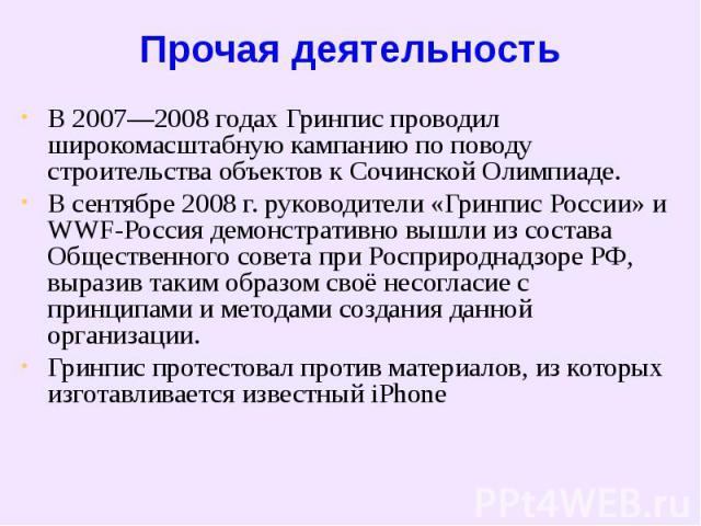 Прочая деятельность В 2007—2008 годах Гринпис проводил широкомасштабную кампанию по поводу строительства объектов к Сочинской Олимпиаде.В сентябре 2008г. руководители «Гринпис России» и WWF-Россия демонстративно вышли из состава Общественного совет…