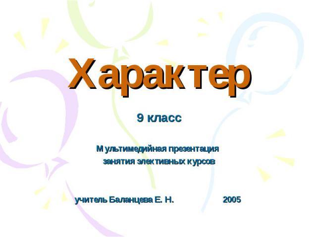Характер 9 класс Мультимедийная презентация занятия элективных курсовучитель Баланцева Е. Н. 2005