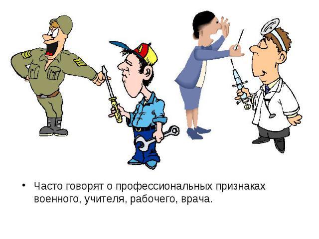 Часто говорят о профессиональных признаках военного, учителя, рабочего, врача.