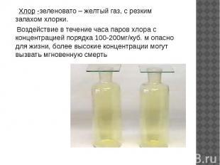 Хлор -зеленовато – желтый газ, с резким запахом хлорки. Воздействие в течение ча