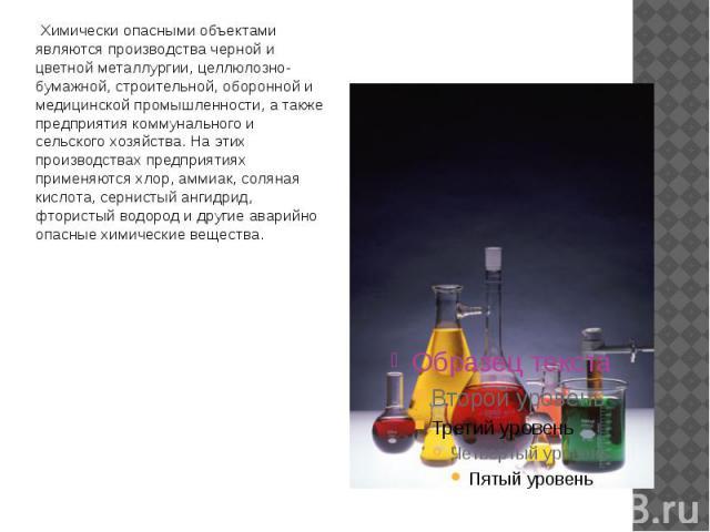 Химически опасными объектами являются производства черной и цветной металлургии, целлюлозно-бумажной, строительной, оборонной и медицинской промышленности, а также предприятия коммунального и сельского хозяйства. На этих производствах предприятиях п…