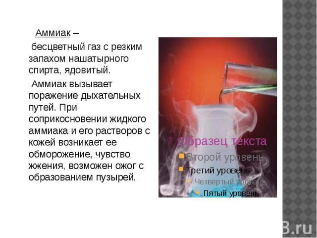 Аммиак – бесцветный газ с резким запахом нашатырного спирта, ядовитый. Аммиак вызывает поражение дыхательных путей. При соприкосновении жидкого аммиака и его растворов с кожей возникает ее обморожение, чувство жжения, возможен ожог с образованием пузырей.