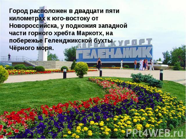 Город расположен в двадцати пяти километрах к юго-востоку от Новороссийска, у подножия западной части горного хребта Маркотх, на побережье Геленджикской бухты Чёрного моря.