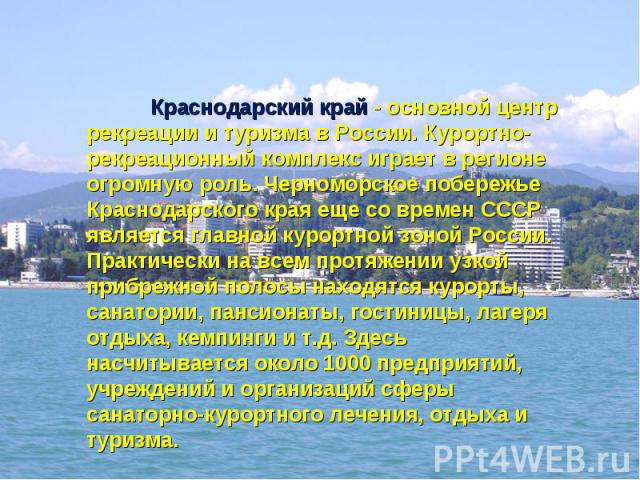 Краснодарский край - основной центр рекреации и туризма в России. Курортно-рекреационный комплекс играет в регионе огромную роль. Черноморское побережье Краснодарского края еще со времен СССР является главной курортной зоной России. Практически на в…