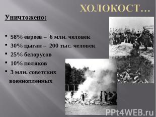 Холокост… Уничтожено:58% евреев – 6 млн. человек30% цыган – 200 тыс. человек25%