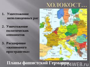 Холокост… Уничтожение неполноценных рас2. Уничтожение политических оппонентов3.