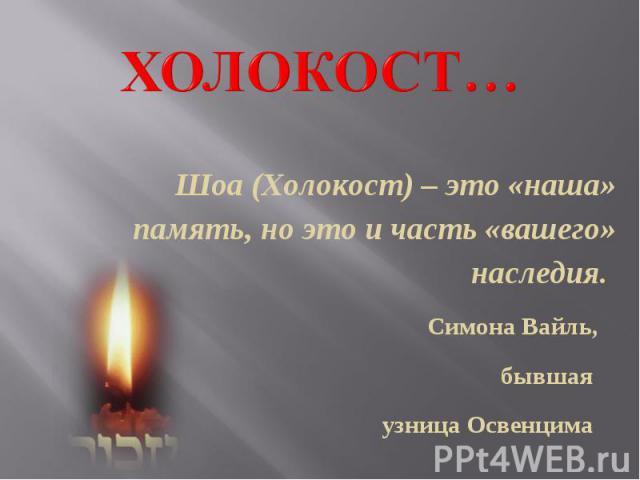 Холокост… Шоа (Холокост) – это «наша» память, но это и часть «вашего» наследия. Симона Вайль, бывшая узница Освенцима