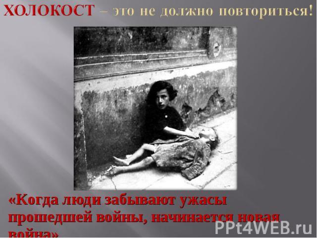 Холокост – это не должно повториться! «Когда люди забывают ужасы прошедшей войны, начинается новая война»