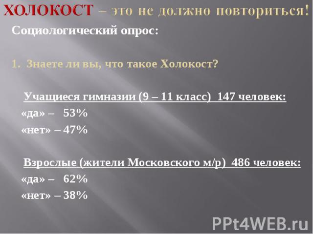 Холокост – это не должно повториться! Социологический опрос:1. Знаете ли вы, что такое Холокост? Учащиеся гимназии (9 – 11 класс) 147 человек: «да» – 53% «нет» – 47% Взрослые (жители Московского м/р) 486 человек: «да» – 62% «нет» – 38%