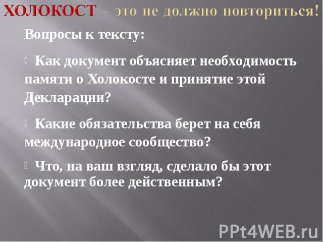 Холокост – это не должно повториться! Вопросы к тексту: Как документ объясняет необходимость памяти о Холокосте и принятие этой Декларации? Какие обязательства берет на себя международное сообщество? Что, на ваш взгляд, сделало бы этот документ боле…