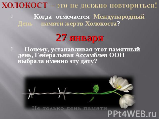 Холокост – это не должно повториться! Когда отмечается Международный День памяти жертв Холокоста? 27 января Почему, устанавливая этот памятный день, Генеральная Ассамблея ООН выбрала именно эту дату?