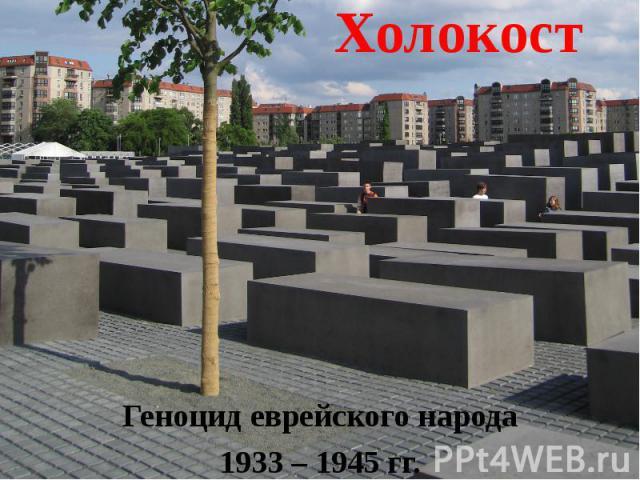 Холокост Геноцид еврейского народа1933 – 1945 гг.