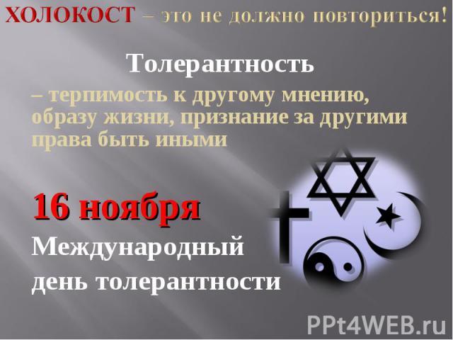 Холокост – это не должно повториться! Толерантность – терпимость к другому мнению, образу жизни, признание за другими права быть иными16 ноябряМеждународный день толерантности