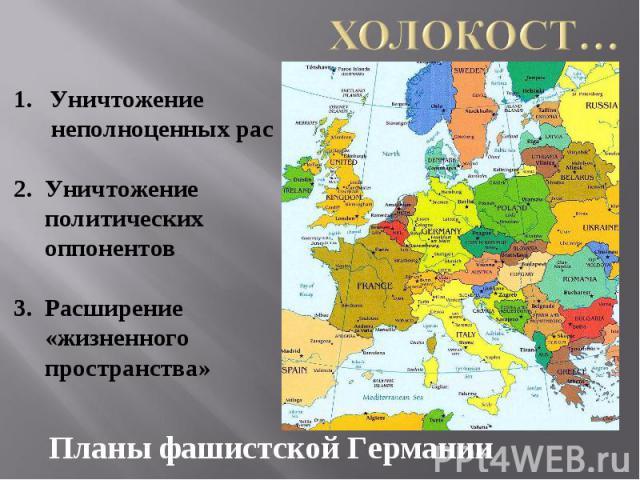 Холокост… Уничтожение неполноценных рас2. Уничтожение политических оппонентов3. Расширение «жизненного пространства»Планы фашистской Германии