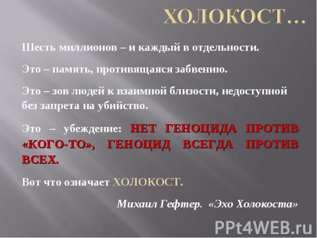 Холокост… Шесть миллионов – и каждый в отдельности. Это – память, противящаяся забвению. Это – зов людей к взаимной близости, недоступной без запрета на убийство. Это – убеждение: НЕТ ГЕНОЦИДА ПРОТИВ «КОГО-ТО», ГЕНОЦИД ВСЕГДА ПРОТИВ ВСЕХ. Вот что оз…