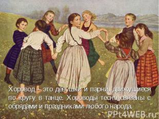 Хоровод – это девушки и парни, движущиеся по кругу в танце. Хороводы тесно связа