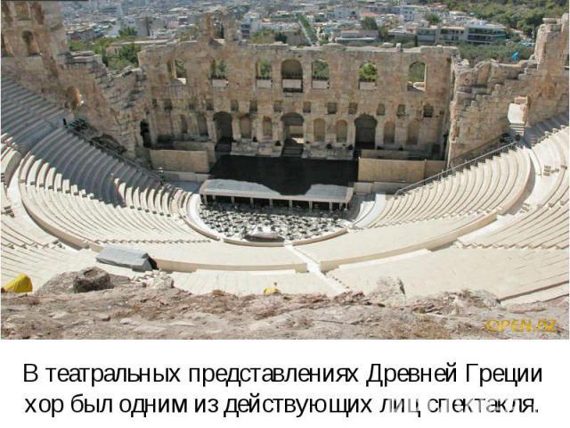 В театральных представлениях Древней Греции хор был одним из действующих лиц спектакля.