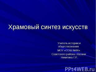 Храмовый синтез искусств Учитель истории и обществознания МОУ «СОШ №84» Советско