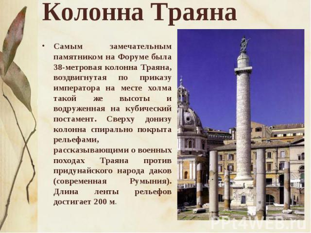 Колонна Траяна Самым замечательным памятником на Форуме была 38-метровая колонна Траяна, воздвигнутая по приказу императора на месте холма такой же высоты и водруженная на кубический постамент. Сверху донизу колонна спирально покрыта рельефами, расс…