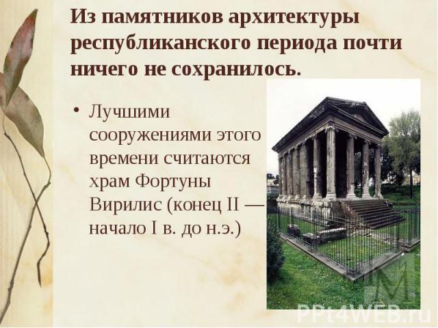 Из памятников архитектуры республиканского периода почти ничего не сохранилось. Лучшими сооружениями этого времени считаются храм Фортуны Вирилис (конец II — начало I в. до н.э.)