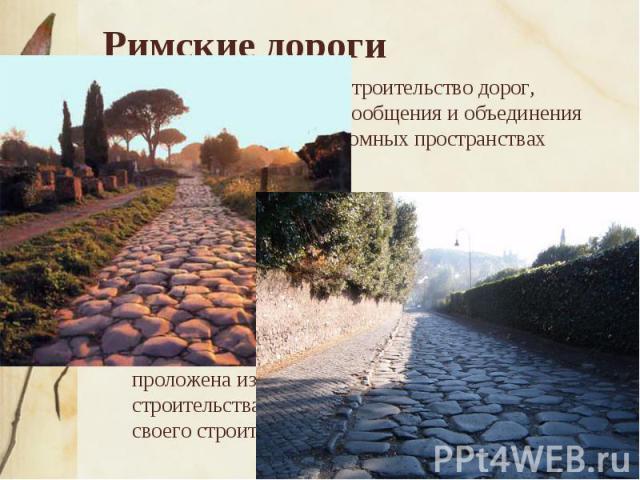 Римские дороги Вызывает восхищение строительство дорог, служивших средством сообщения и объединения людей, живущих на огромных пространствах Римской империи. В то же время дороги выполняли важную стратегическую роль во время многочисленных военных к…