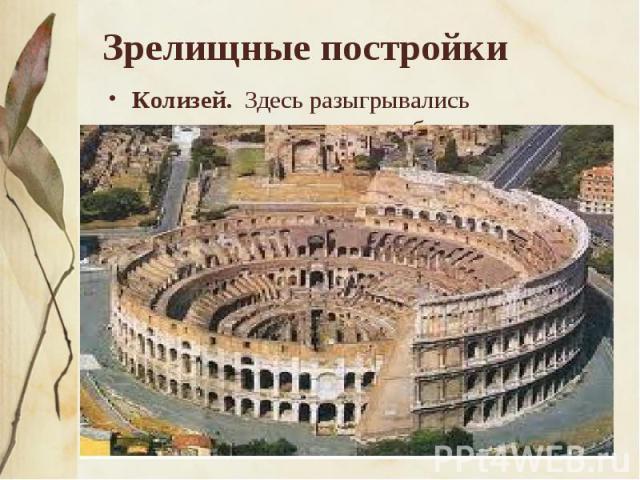 Зрелищные постройки Колизей. Здесь разыгрывались пантомимы, происходили бои гладиаторов, укрощение диких зверей. Колизей (лат. «колло-сеус» — колоссальный) представляет собой огромную овальную чашу (188 X 156 м). В центре Колизея находится арена, ок…