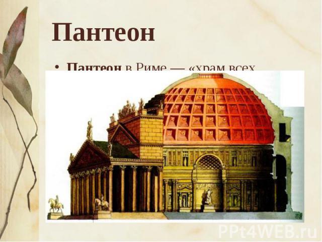 Пантеон Пантеон в Риме — «храм всех богов», строительство которого завершилось в 125 г. Неоднократно реконструировавшийся, он не имеет аналогов в древнеримской архитектуре. Главная его достопримечательность — грандиозное купольное перекрытие, достиг…