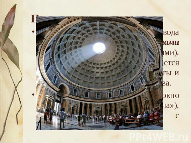 Пантеон Полусферический потолок свода разделен глубокими кессонами (квадратными углублениями), благодаря которым создается ощущение необыкновенной высоты и единства внутреннего пространства.Свет льется через сферическое окно диаметром 9 м («глаз Пан…