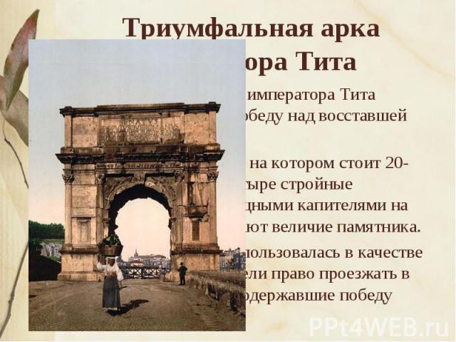 Триумфальная арка императора Тита Триумфальная арка императора Тита ознаменовала его победу над восставшей Иудеей. Высокий пьедестал, на котором стоит 20-метровая арка, и четыре стройные полуколонны с изящными капителями на фасадах подчеркивают вели…
