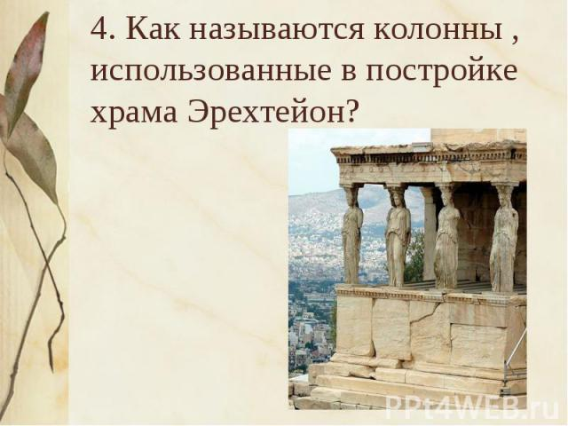 4. Как называются колонны , использованные в постройке храма Эрехтейон?