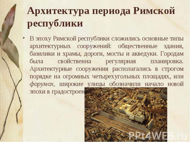 Архитектура периода Римской республики В эпоху Римской республики сложились основные типы архитектурных сооружений: общественные здания, базилики и храмы, дороги, мосты и акведуки. Городам была свойственна регулярная планировка. Архитектурные сооруж…