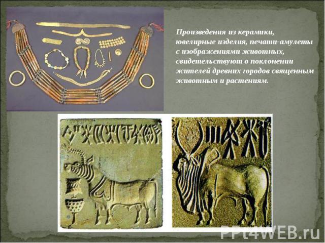 Произведения из керамики, ювелирные изделия, печати-амулеты с изображениями животных, свидетельствуют о поклонении жителей древних городов священным животным и растениям.