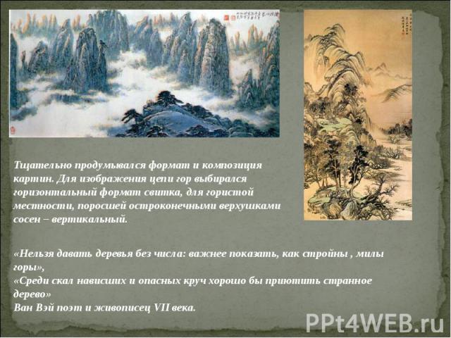 Тщательно продумывался формат и композиция картин. Для изображения цепи гор выбирался горизонтальный формат свитка, для гористой местности, поросшей остроконечными верхушками сосен – вертикальный.«Нельзя давать деревья без числа: важнее показать, ка…