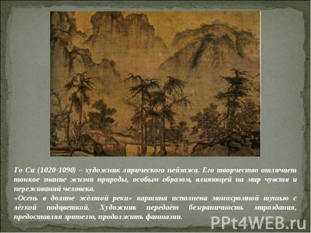 Го Си (1020-1090) – художник лирического пейзажа. Его творчество отличает тонкое знание жизни природы, особым образом, влияющей на мир чувств и переживаний человека.«Осень в долине жёлтой реки» картина исполнена монохромной тушью с лёгкой подцветкой…